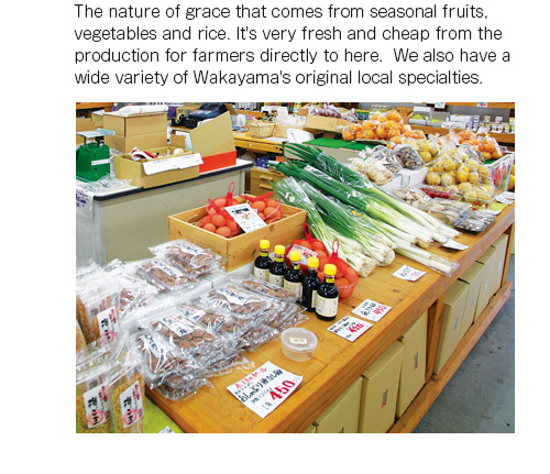 The nature of grace that comes from seasonal fruits, vegetables and rice. It's very fresh and cheap from the production for farmers directly to here.  We also have a wide variety of Wakayama's original local specialties.