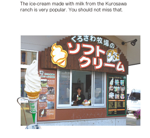 The ice-cream made with milk from the Kurosawa ranch is very popular. You should not miss that.