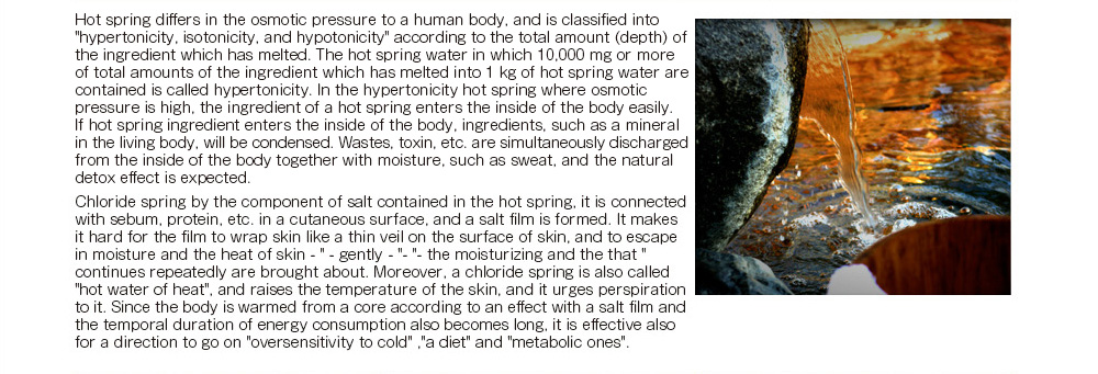 A hot spring differs in the osmotic pressure to a human body, and is classified into 'hypertonicity, isotonicity, and hypotonicity' according to the total amount (depth) of the ingredient which has melted. The hot spring water in which 10,000 mg or more of total amounts of the ingredient which has melted into 1 kg of hot spring water are contained is called hypertonicity. In the hypertonicity hot spring where osmotic pressure is high, the ingredient of a hot spring enters the inside of the body easily.  If a hot spring ingredient enters the inside of the body, ingredients, such as a mineral in the living body, will be condensed.  Wastes, a toxin, etc. are simultaneously discharged from the inside of the body together with moisture, such as sweat, and the natural detox effect is expected.  Chloride spring by the component of salt contained in the hot spring, it is connected with sebum, protein, etc. in a cutaneous surface, and a salt film is formed. It makes it hard for the film to wrap skin like a thin veil on the surface of skin, and to escape in moisture and the heat of skin -- ' -- gently -- '- ' -- the moisturizing and the keeping-warm effect that 'continues repeatedly are brought about. Moreover, a chloride spring is also called 'hot water of heat', and raises the temperature of the skin, and it urges perspiration to it. Since the body is warmed from a core according to an effect with a salt film and the temporal duration of energy consumption also becomes long, it is effective also for a direction to go on 'oversensitivity to cold' ,'a diet' and 'metabolic ones'.
