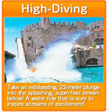 High-Diving Take an exhilarating, 22-meter plunge into the splashing, super-fast stream below! A water ride that is sure to inspire screams of excitement!